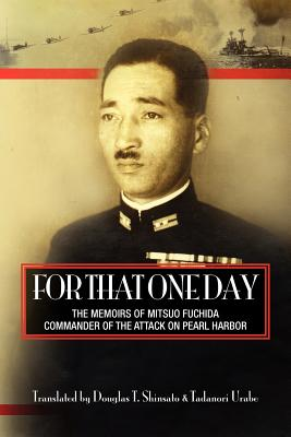 For That One Day: The Memoirs of Mitsuo Fuchida, the Commander of the Attack on Pearl Harbor, Shinsato, Douglas T; Urabe, Tadanori