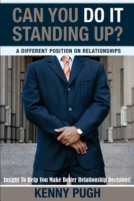 Can You Do It Standing Up? A Different Position on Relationships: Insight To Help You Make Better Relationship Decisions, Pugh, Mr. Kenny