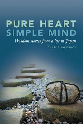 Pure Heart Simple Mind- Wisdom stories from a life in Japan, Charlie Badenhop
