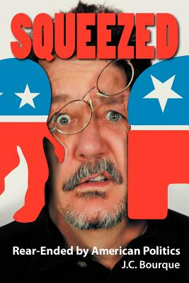 Squeezed: Rear-Ended by American Politics, Bourque, J. C.