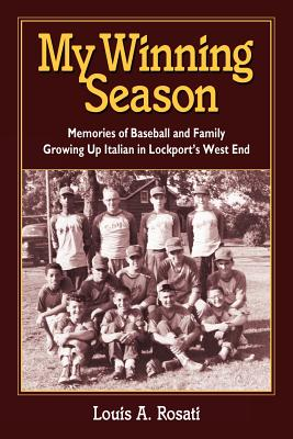 My Winning Season.Memories of Baseball and Family Growing Up Italian in Lockport's West End, Rosati, Louis Anthony
