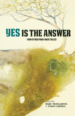 Yes Is The Answer: (And Other Prog-Rock Tales), Marc Weingarten; Cornell Tyson (eds)