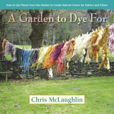 GARDEN TO DYE FOR: HOW TO USE PLANTS FROM THE GARDEN TO CREATE NATURAL COLORS FOR FABRICS AND FIBERS, MCLAUGHLIN, CHRIS