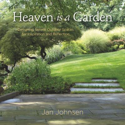 HEAVEN IS A GARDEN: DESIGNING SERENE OUTDOOR SPACES FOR INSPIRATION AND REFLECTION, JOHNSEN, JAN