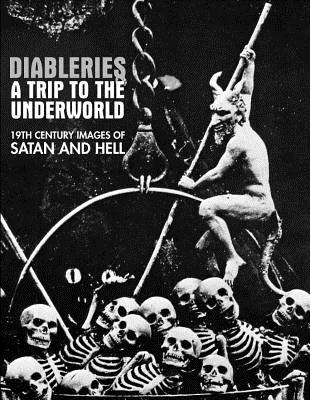 Diableries: A Trip To The Underworld: 19th Century Images Of Satan And Hell, Candice Black