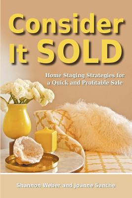 Consider It Sold: Home Staging Strategies for a Quick and Profitable Sale, Shannon Weber, Joanne Sanche