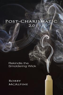 Post-Charismatic 2.0: Rekindle the Smoldering Wick, McAlpine, Robby