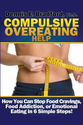 Compulsive Overeating Help: How to Stop Food Cravings, Food Addiction, or Emotional Eating in 6 Simple Steps! (A Better Body Forever) (Volume 2), Dennis E. Bradford