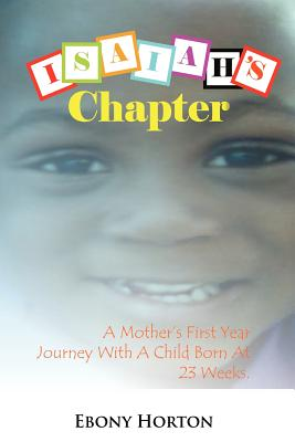 Isaiah's Chapter: A Mother's First Year Journey With A Baby Born At 23 Weeks., Horton, Ebony