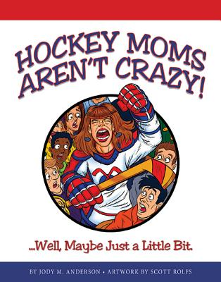 Hockey Moms Aren't Crazy! Well, Maybe Just a Little Bit., Jody M. Anderson