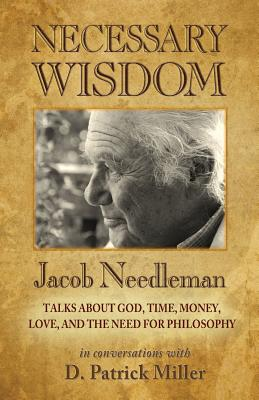 Necessary Wisdom: Jacob Needleman Talks About God, Time, Money, Love, and the Need for Philosophy, D. Patrick Miller, Jacob Needleman