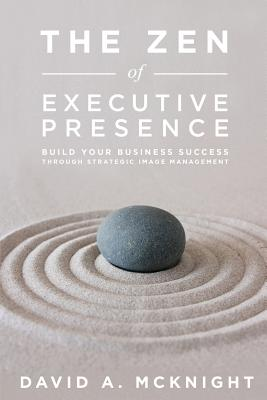 The Zen of Executive Presence: Build Your Business Success Through Strategic Image Management, McKnight, David A.