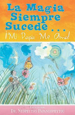 La Magia Siempre Sucede... �: Mi Pap� Me Ama! (Spanish Edition), Neophytos Papaneophytou