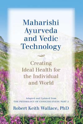 Image for Maharishi Ayurveda and Vedic Technology: Creating Ideal Health for the Individual and World, Adapted and Updated from The Physiology of Consciousness: Part 2