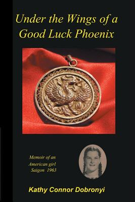 Image for Under the Wings of a Good Luck Phoenix: Memoir of an American Girl in Saigon 1963-64
