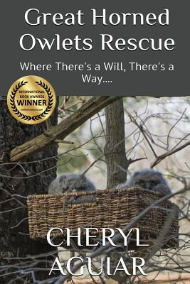 Great Horned Owlets Rescue: Where There's a Will, There's a Way. (Revised 2018), Aguiar, Cheryl