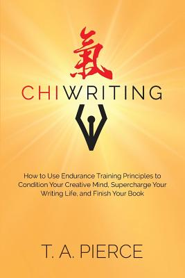 ChiWriting: How to Use Endurance Training Principles to Condition Your Creative Mind, Supercharge Your Writing Life, and Finish Your Book, Pierce, T. A.