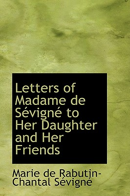 Letters of Madame de S�vign� to Her Daughter and Her Friends, de Rabutin-Chantal S�vign�, Marie