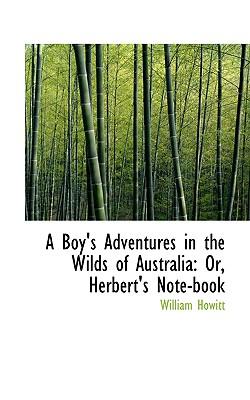 A Boy's Adventures in the Wilds of Australia: Or, Herbert's Note-book, Howitt, William
