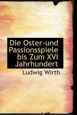Die Oster und Passionsspiele bis Zum XVI Jahrhundert (German Edition), Wirth, Ludwig