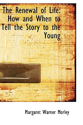 The Renewal of Life: How and When to Tell the Story to the Young, Morley, Margaret Warner