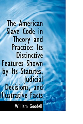 The American Slave Code in Theory and Practice: Its Distinctive Features Shown by Its Statutes, Judi, Goodell, William