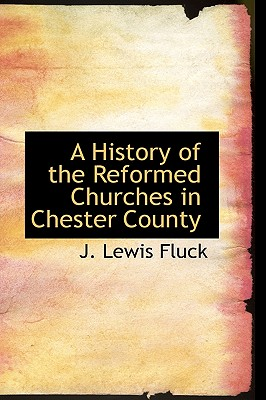 A History of the Reformed Churches in Chester County, Fluck, J. Lewis