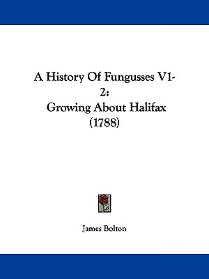 A History Of Fungusses V1-2: Growing About Halifax (1788), Bolton, James