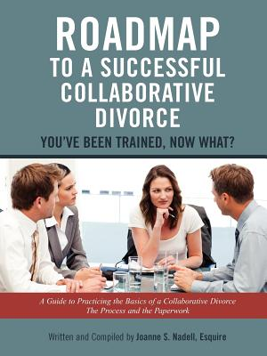 Roadmap to a Successful Collaborative Divorce: You've Been Trained, Now What?: A Guide to Practicing the Basics of a Collaborative Divorce: The Process and the Paperwork, Nadell, Esquire, Joanne S.