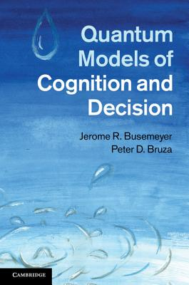 Quantum Models of Cognition and Decision, Jerome R. Busemeyer  (Author), Peter D. Bruza (Author)