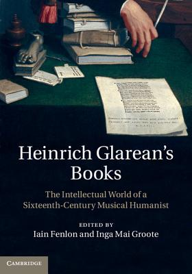Heinrich Glarean's Books: The Intellectual World of a Sixteenth-Century Musical Humanist, Professor Iain Fenlon (Editor), Dr Inga Mai Groote (Editor)