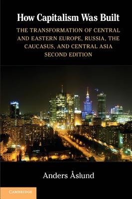 How Capitalism Was Built: The Transformation of Central and Eastern Europe, Russia, the Caucasus, and Central Asia, Aslund, Anders