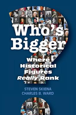 Who's Bigger?: Where Historical Figures Really Rank, Skiena, Steven; Ward, Charles B.