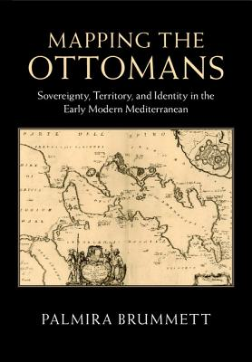 Image for Mapping the Ottomans: Sovereignty, Territory, and Identity in the Early Modern Mediterranean