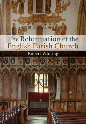 The Reformation of the English Parish Church, Whiting, Robert