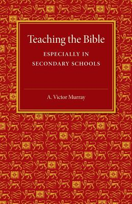 Teaching the Bible: Especially in Secondary Schools, Murray, A. Victor