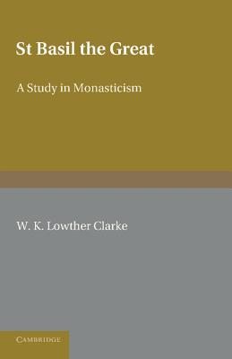 St Basil the Great: A Study in Monasticism, W. K. Lowther Clarke