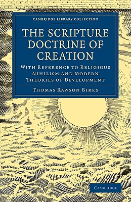 The Scripture Doctrine of Creation: With Reference to Religious Nihilism and Modern Theories of Development (Cambridge Library Collection - Science and Religion), Thomas Rawson Birks