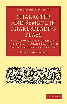 Character and Symbol in Shakespeare's Plays: A Study of Certain Christian and Pre-Christian Elements in Their Structure and Imagery (Cambridge Library Collection - Shakespeare and Renaissance Drama), Honor Matthews