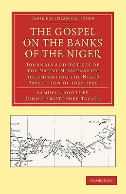 The Gospel on the Banks of the Niger: Journals and Notices of the Native Missionaries Accompanying the Niger Expedition of 1857-1859 (Cambridge Library Collection - Religion), Crowther, Samuel; Taylor, John Christopher