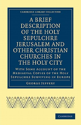 Image for A Brief Description of the Holy Sepulchre Jerusalem and Other Christian Churches in the Holy City: With Some Account of the Mediaeval Copies of the ... (Cambridge Library Collection - History)