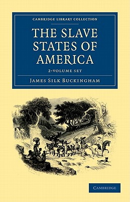 The Slave States of America 2 Volume Set (Cambridge Library Collection - Travel and Exploration), JAMES SILK BUCKINGHAM