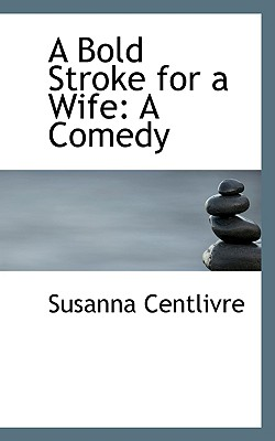 A Bold Stroke for a Wife: A Comedy, Centlivre, Susanna