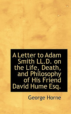 A Letter to Adam Smith LL.D. on the Life, Death, and Philosophy of His Friend David Hume Esq., Horne, George