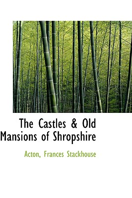 The Castles & Old Mansions of Shropshire (Bibliolife Reproduction), Stackhouse, Acton Frances