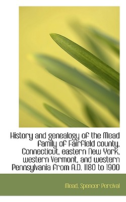 History and genealogy of the Mead family of Fairfield county, Connecticut, eastern New York, Percival, Mead Spencer
