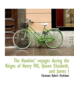 The Hawkins' voyages during the Reigns of Henry VIII, Queen Elizabeth, and James I, Markham, Clements Robert