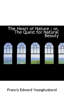 The Heart of Nature ; or, The Quest for Natural Beauty, Younghusband, Francis Edward