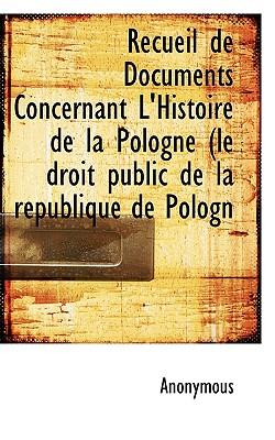 Recueil de Documents Concernant L'Histoire de la Pologne (le droit public de la r�publique de Pologn, Anonymous, .