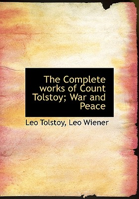 The Complete works of Count Tolstoy; War and Peace, Tolstoy, Leo; Wiener, Leo